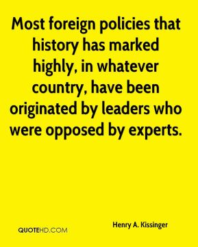 Henry A. Kissinger - Most foreign policies that history has marked highly, in whatever country, have been originated by leaders who were opposed by experts.