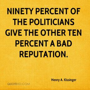 Henry A. Kissinger - Ninety percent of the politicians give the other ten percent a bad reputation.