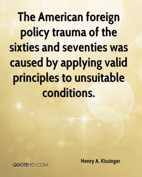 The American foreign policy trauma of the sixties and seventies was caused by applying valid principles to unsuitable conditions.