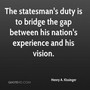 Henry A. Kissinger - The statesman's duty is to bridge the gap between his nation's experience and his vision.