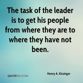 Henry A. Kissinger - The task of the leader is to get his people from where they are to where they have not been.