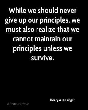 Henry A. Kissinger - While we should never give up our principles, we must also realize that we cannot maintain our principles unless we survive.