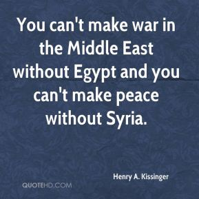 Henry A. Kissinger - You can't make war in the Middle East without Egypt and you can't make peace without Syria.