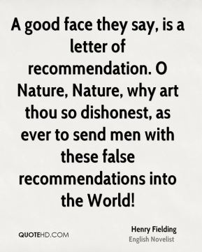 Henry Fielding - A good face they say, is a letter of recommendation. O Nature, Nature, why art thou so dishonest, as ever to send men with these false recommendations into the World!