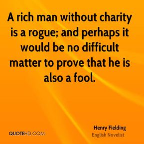 Henry Fielding - A rich man without charity is a rogue; and perhaps it would be no difficult matter to prove that he is also a fool.