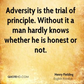 Henry Fielding - Adversity is the trial of principle. Without it a man hardly knows whether he is honest or not.