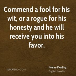 Henry Fielding - Commend a fool for his wit, or a rogue for his honesty and he will receive you into his favor.