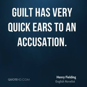 Henry Fielding - Guilt has very quick ears to an accusation.
