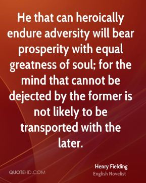 Henry Fielding - He that can heroically endure adversity will bear prosperity with equal greatness of soul; for the mind that cannot be dejected by the former is not likely to be transported with the later.