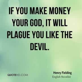 Henry Fielding - If you make money your god, it will plague you like the devil.