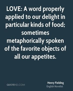Henry Fielding - LOVE: A word properly applied to our delight in particular kinds of food; sometimes metaphorically spoken of the favorite objects of all our appetites.