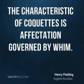 Henry Fielding - The characteristic of coquettes is affectation governed by whim.