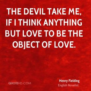 Henry Fielding - The devil take me, if I think anything but love to be the object of love.