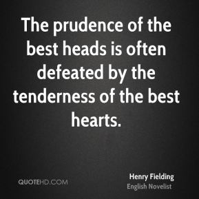 Henry Fielding - The prudence of the best heads is often defeated by the tenderness of the best hearts.