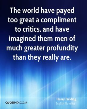 Henry Fielding - The world have payed too great a compliment to critics, and have imagined them men of much greater profundity than they really are.