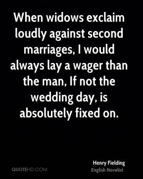 Henry Fielding - When widows exclaim loudly against second marriages, I would always lay a wager than the man, If not the wedding day, is absolutely fixed on.