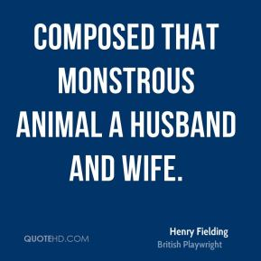 Henry Fielding - Composed that monstrous animal a husband and wife.