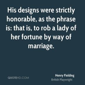 Henry Fielding - His designs were strictly honorable, as the phrase is: that is, to rob a lady of her fortune by way of marriage.