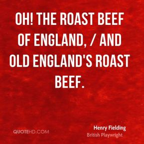 Henry Fielding - Oh! The roast beef of England, / And old England's roast beef.