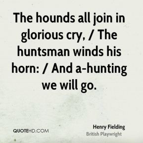Henry Fielding - The hounds all join in glorious cry, / The huntsman winds his horn: / And a-hunting we will go.