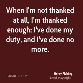 Henry Fielding - When I'm not thanked at all, I'm thanked enough; I've done my duty, and I've done no more.