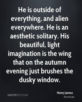 He is outside of everything, and alien everywhere. He is an aesthetic solitary. His beautiful, light imagination is the wing that on the autumn evening just brushes the dusky window.