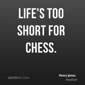 Life's too short for chess.