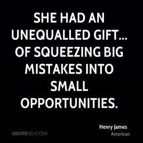 She had an unequalled gift... of squeezing big mistakes into small opportunities.