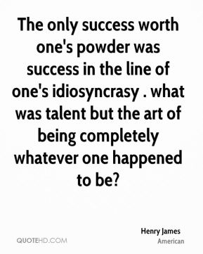 The only success worth one's powder was success in the line of one's idiosyncrasy . what was talent but the art of being completely whatever one happened to be?