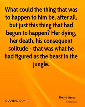 What could the thing that was to happen to him be, after all, but just this thing that had begun to happen? Her dying, her death, his consequent solitude - that was what he had figured as the beast in the jungle.