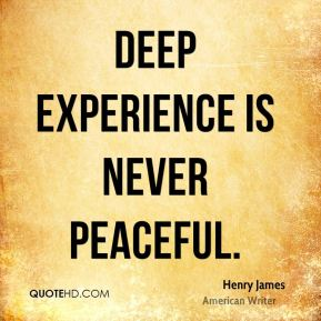 Deep experience is never peaceful.