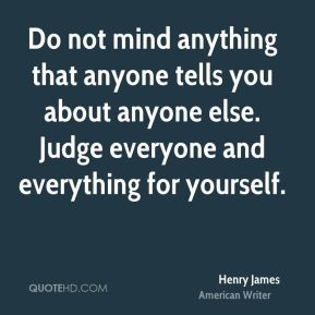 Henry James - Do not mind anything that anyone tells you about anyone else. Judge everyone and everything for yourself.