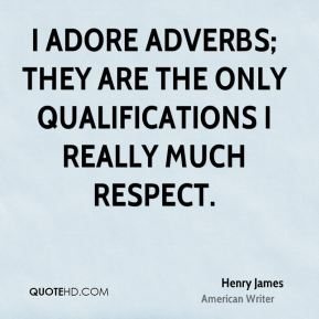 Henry James - I adore adverbs; they are the only qualifications I really much respect.