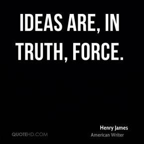 Henry James - Ideas are, in truth, force.