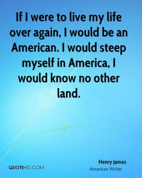 Henry James - If I were to live my life over again, I would be an American. I would steep myself in America, I would know no other land.