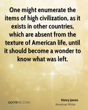 Henry James - One might enumerate the items of high civilization, as it exists in other countries, which are absent from the texture of American life, until it should become a wonder to know what was left.