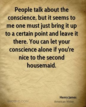 People talk about the conscience, but it seems to me one must just bring it up to a certain point and leave it there. You can let your conscience alone if you're nice to the second housemaid.