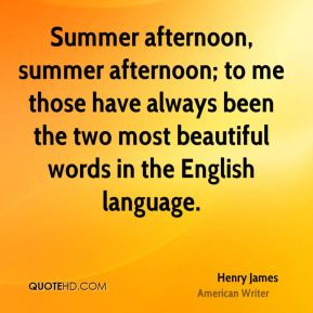 Summer afternoon, summer afternoon; to me those have always been the two most beautiful words in the English language.
