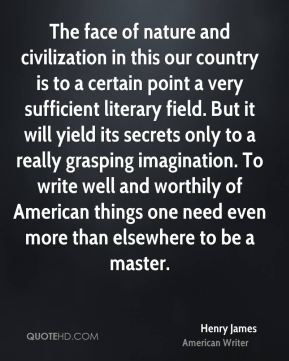 The face of nature and civilization in this our country is to a certain point a very sufficient literary field. But it will yield its secrets only to a really grasping imagination. To write well and worthily of American things one need even more than elsewhere to be a master.