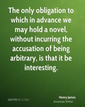 Henry James - The only obligation to which in advance we may hold a novel, without incurring the accusation of being arbitrary, is that it be interesting.