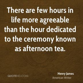There are few hours in life more agreeable than the hour dedicated to the ceremony known as afternoon tea.