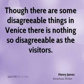 Henry James - Though there are some disagreeable things in Venice there is nothing so disagreeable as the visitors.