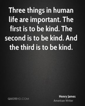 Three things in human life are important. The first is to be kind. The second is to be kind. And the third is to be kind.