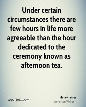 Henry James - Under certain circumstances there are few hours in life more agreeable than the hour dedicated to the ceremony known as afternoon tea.