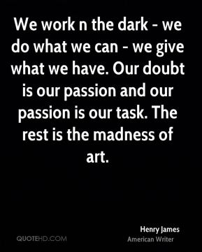 Henry James - We work n the dark - we do what we can - we give what we have. Our doubt is our passion and our passion is our task. The rest is the madness of art.