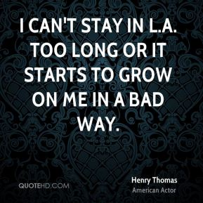 Henry Thomas - I can't stay in L.A. too long or it starts to grow on me in a bad way.