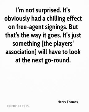 Henry Thomas - I'm not surprised. It's obviously had a chilling effect on free-agent signings. But that's the way it goes. It's just something [the players' association] will have to look at the next go-round.