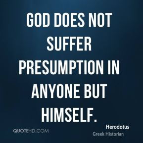 Herodotus - God does not suffer presumption in anyone but himself.