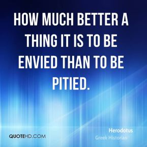 Herodotus - How much better a thing it is to be envied than to be pitied.