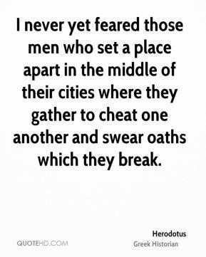 Herodotus - I never yet feared those men who set a place apart in the middle of their cities where they gather to cheat one another and swear oaths which they break.
